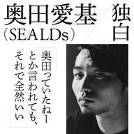 奥田愛基(SEALDs)独白「奥田っていたねーとか言われても、それで全然いい」