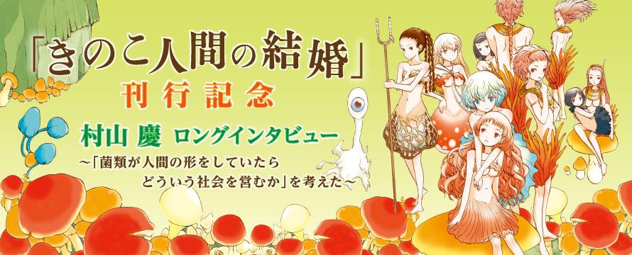"""『きのこ人間の結婚』刊行記念 村山慶ロングインタビュー """"「菌類が人間の形をしていたらどういう社会を営むか」を考えた"""""""
