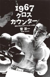『1967クロスカウンター 雑草と呼ばれたチャンピオン小林弘』 著:菅淳一