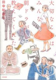 『大切なことはみんな朝ドラが教えてくれた』 著:田幸和歌子