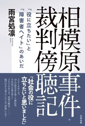 あの悪意はどこから生まれたのか 雨宮処凛・著『相模原事件・裁判傍聴記』刊行