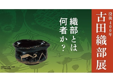 天下一の茶人・古田織部の名品がずらり 「没後400年 古田織部展」